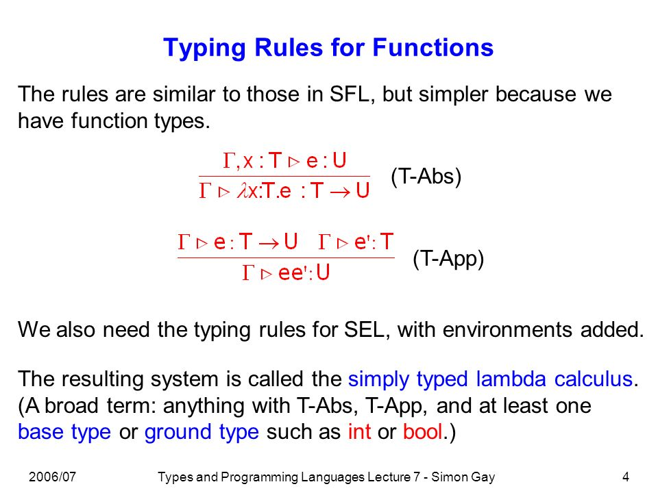 2006/07Types and Programming Languages Lecture 7 - Simon Gay4 Typing Rules for Functions The rules are similar to those in SFL, but simpler because we