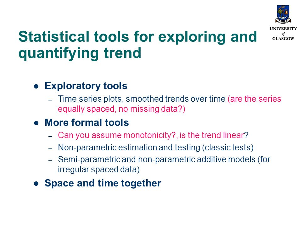 Statistical tools for exploring and quantifying trend Exploratory tools – Time series plots, smoothed trends over time (are the series equally spaced, no missing data ) More formal tools – Can you assume monotonicity , is the trend linear.