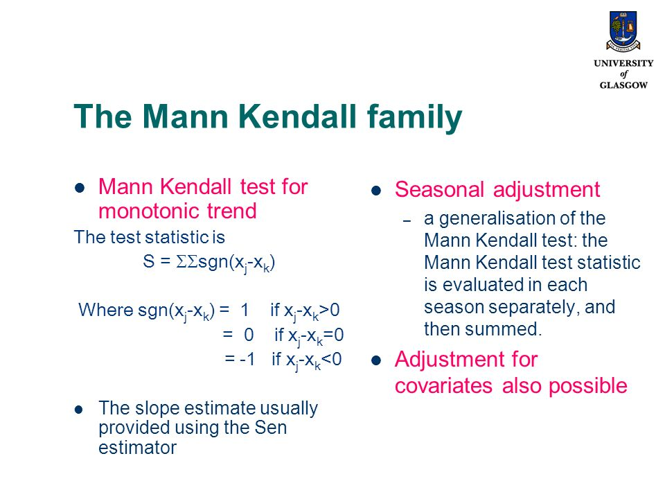 The Mann Kendall family Mann Kendall test for monotonic trend The test statistic is S = sgn(x j -x k ) Where sgn(x j -x k ) = 1 if x j -x k >0 = 0 if x j -x k =0 = -1 if x j -x k <0 The slope estimate usually provided using the Sen estimator Seasonal adjustment – a generalisation of the Mann Kendall test: the Mann Kendall test statistic is evaluated in each season separately, and then summed.