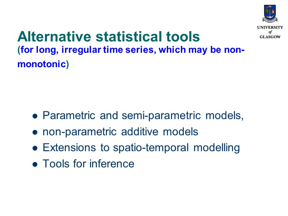 Alternative statistical tools (for long, irregular time series, which may be non- monotonic) Parametric and semi-parametric models, non-parametric additive models Extensions to spatio-temporal modelling Tools for inference
