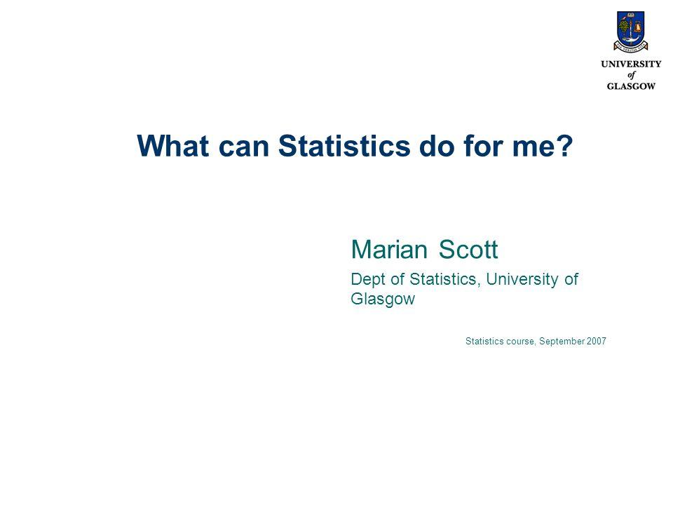 What can Statistics do for me? Marian Scott Dept of Statistics, University of Glasgow Statistics course, September 2007