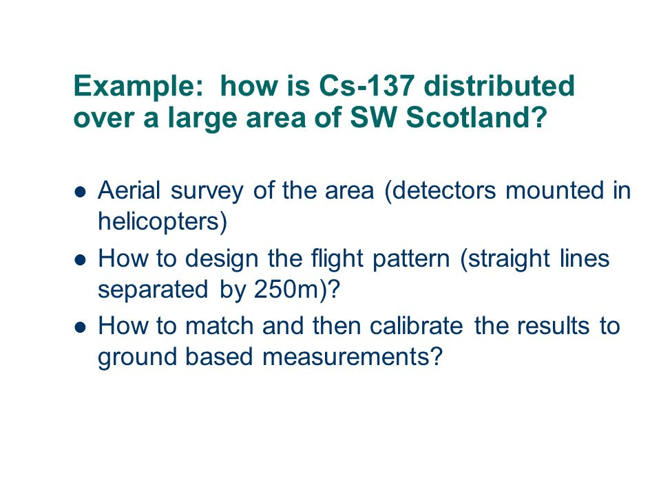 Example: how is Cs-137 distributed over a large area of SW Scotland? Aerial survey of the area (detectors mounted in helicopters) How to design the fl