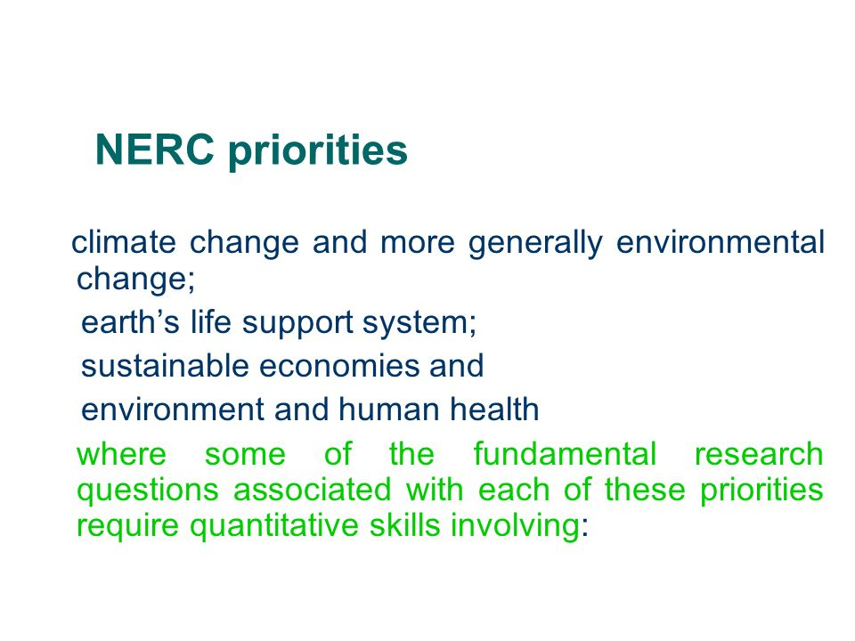 NERC priorities climate change and more generally environmental change; earths life support system; sustainable economies and environment and human health where some of the fundamental research questions associated with each of these priorities require quantitative skills involving: