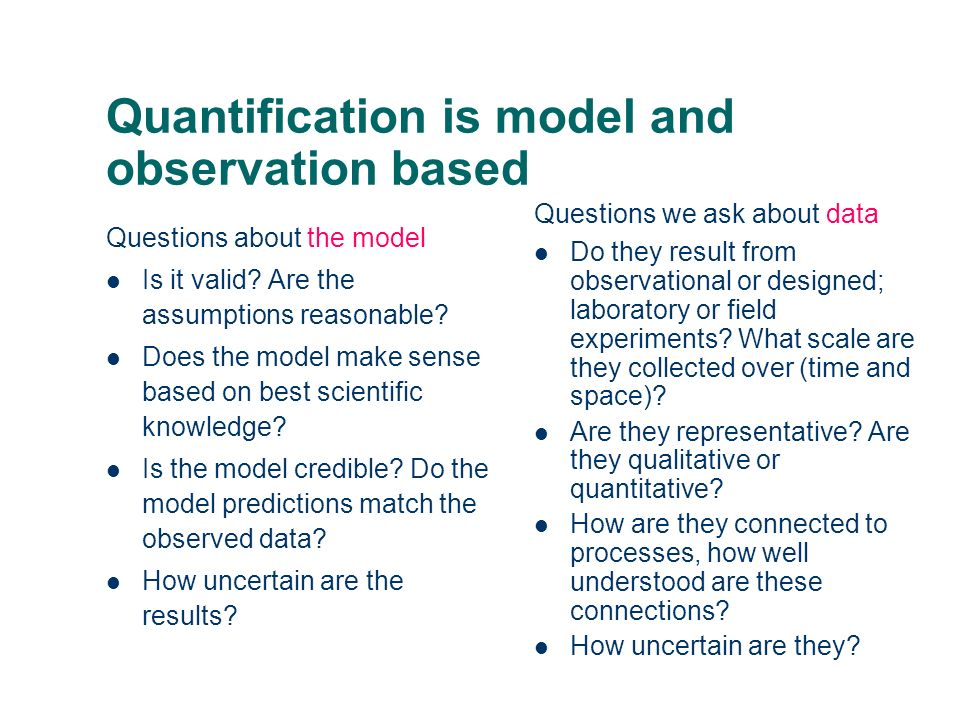 Quantification is model and observation based Questions about the model Is it valid? Are the assumptions reasonable? Does the model make sense based o