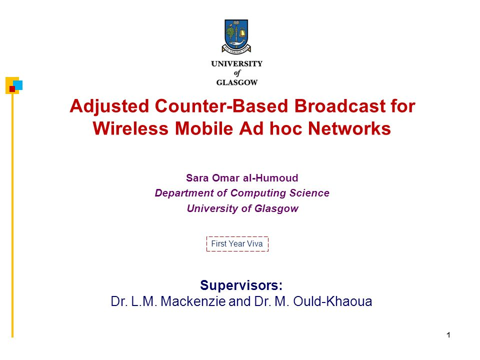 1 Adjusted Counter-Based Broadcast for Wireless Mobile Ad hoc Networks Sara Omar al-Humoud Department of Computing Science University of Glasgow Supervisors: Dr.