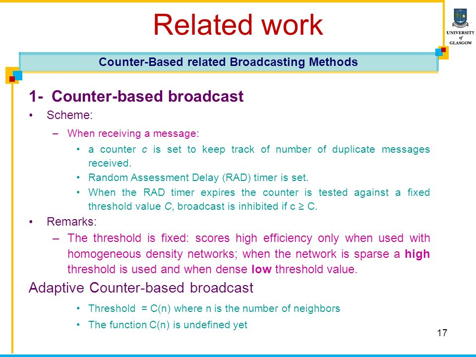 17 Related work 1- Counter-based broadcast Scheme: –When receiving a message: a counter c is set to keep track of number of duplicate messages receive