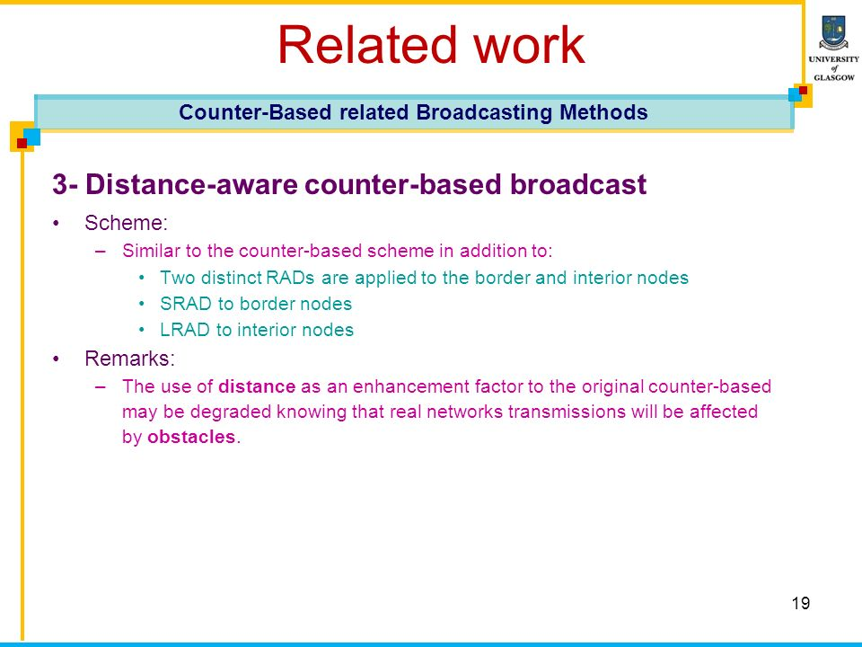 19 Related work 3- Distance-aware counter-based broadcast Scheme: –Similar to the counter-based scheme in addition to: Two distinct RADs are applied to the border and interior nodes SRAD to border nodes LRAD to interior nodes Remarks: –The use of distance as an enhancement factor to the original counter-based may be degraded knowing that real networks transmissions will be affected by obstacles.