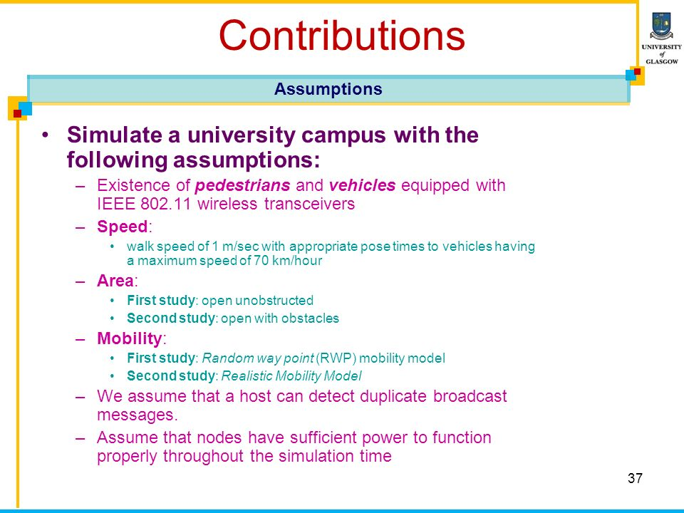 37 Contributions Simulate a university campus with the following assumptions: –Existence of pedestrians and vehicles equipped with IEEE 802.11 wireless transceivers –Speed: walk speed of 1 m/sec with appropriate pose times to vehicles having a maximum speed of 70 km/hour –Area: First study: open unobstructed Second study: open with obstacles –Mobility: First study: Random way point (RWP) mobility model Second study: Realistic Mobility Model –We assume that a host can detect duplicate broadcast messages.