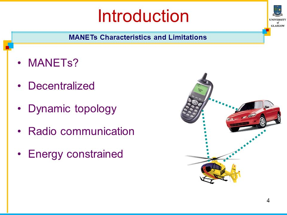 4 Introduction MANETs? Decentralized Dynamic topology Radio communication Energy constrained MANETs Characteristics and Limitations