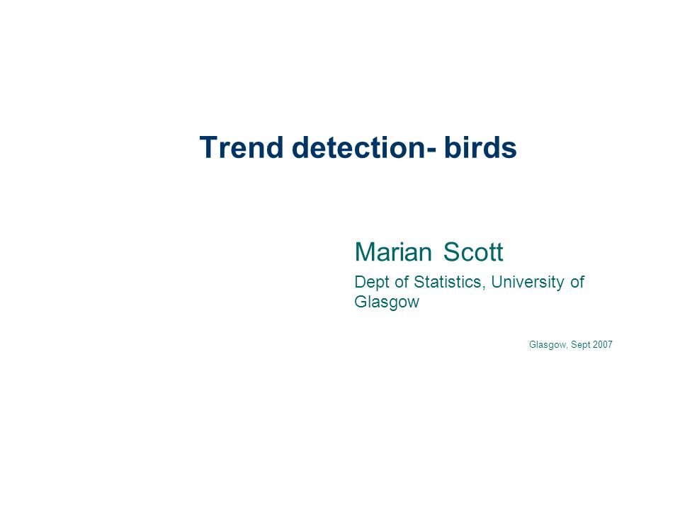 Trend detection- birds Marian Scott Dept of Statistics, University of Glasgow Glasgow, Sept 2007