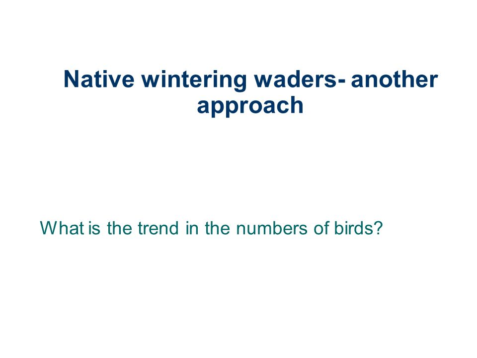 Native wintering waders- another approach What is the trend in the numbers of birds