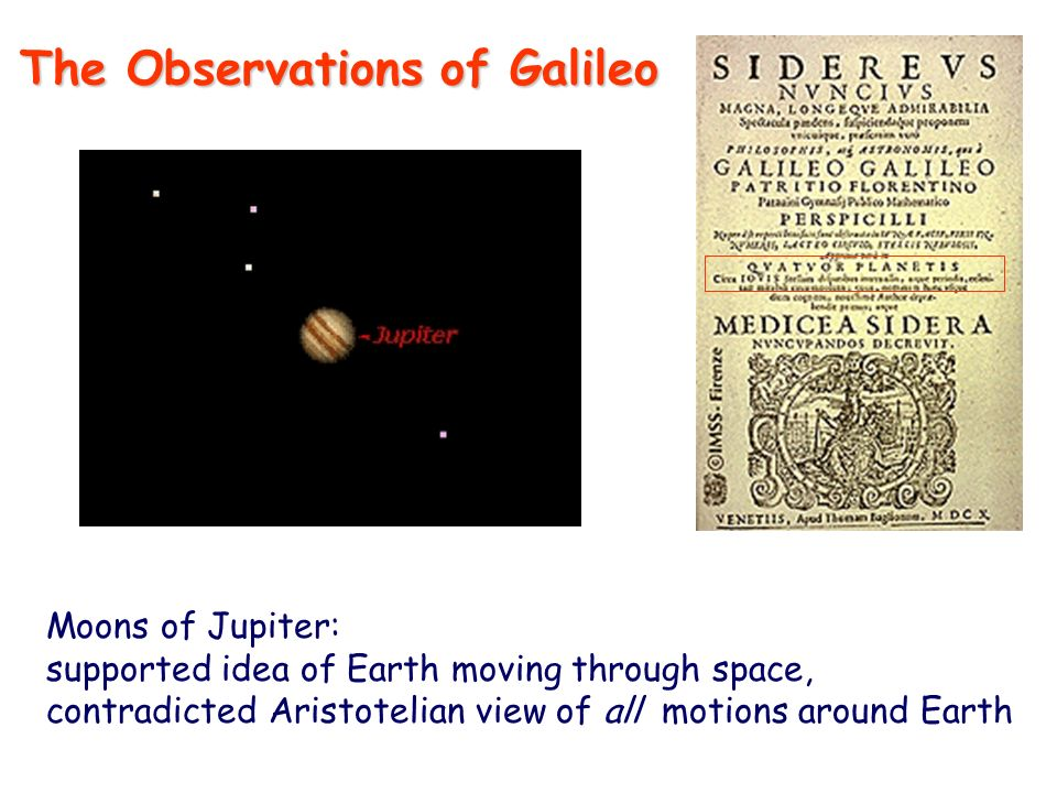 Moons of Jupiter: supported idea of Earth moving through space, contradicted Aristotelian view of all motions around Earth The Observations of Galileo