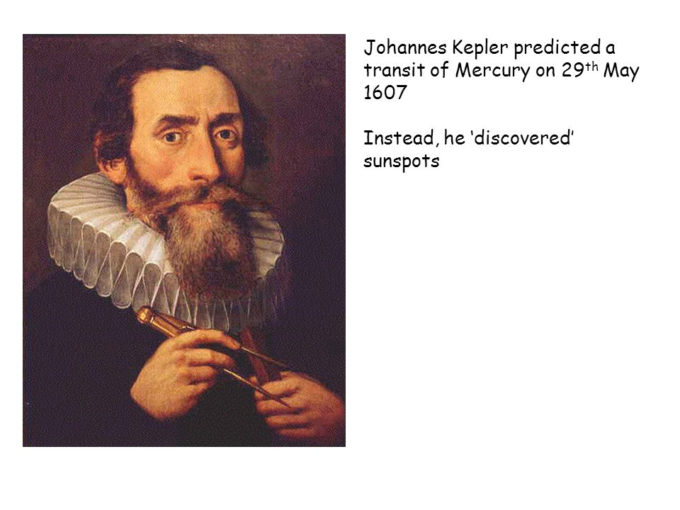 Johannes Kepler predicted a transit of Mercury on 29 th May 1607 Instead, he discovered sunspots