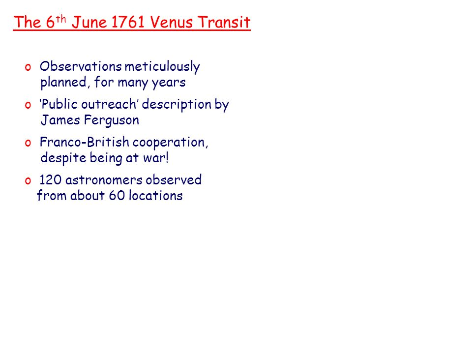 The 6 th June 1761 Venus Transit o Observations meticulously planned, for many years o Public outreach description by James Ferguson o Franco-British cooperation, despite being at war.