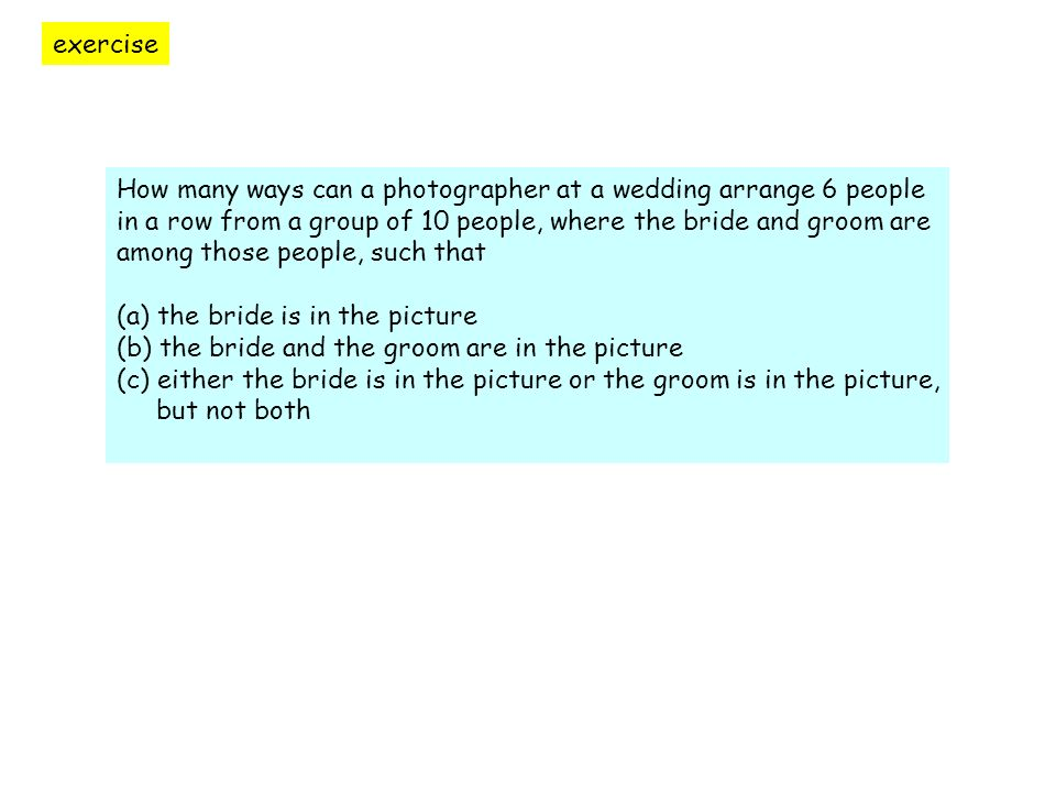 exercise How many ways can a photographer at a wedding arrange 6 people in a row from a group of 10 people, where the bride and groom are among those