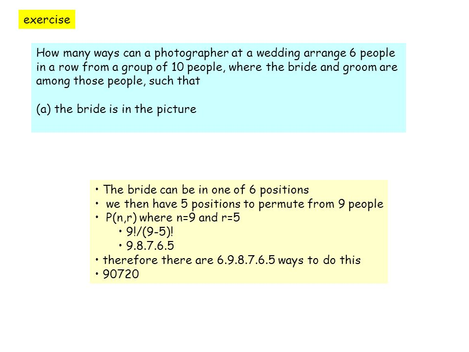 exercise How many ways can a photographer at a wedding arrange 6 people in a row from a group of 10 people, where the bride and groom are among those people, such that (b) the bride and the groom are in the picture The bride can be in one of 6 positions and the groom in one of 5 (or vice versa) 30 alternatives in all we then have 4 positions to permute from 8 people P(n,r) where n=8 and r=4 8!/(8-4).