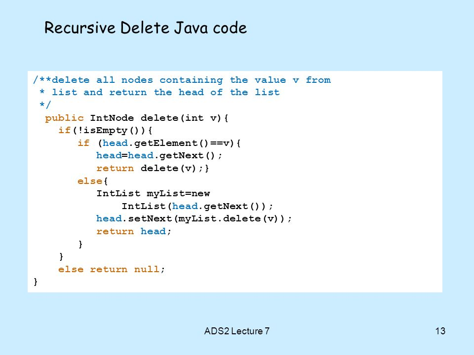 ADS2 Lecture 713 Recursive Delete Java code /**delete all nodes containing the value v from * list and return the head of the list */ public IntNode delete(int v){ if(!isEmpty()){ if (head.getElement()==v){ head=head.getNext(); return delete(v);} else{ IntList myList=new IntList(head.getNext()); head.setNext(myList.delete(v)); return head; } else return null; }