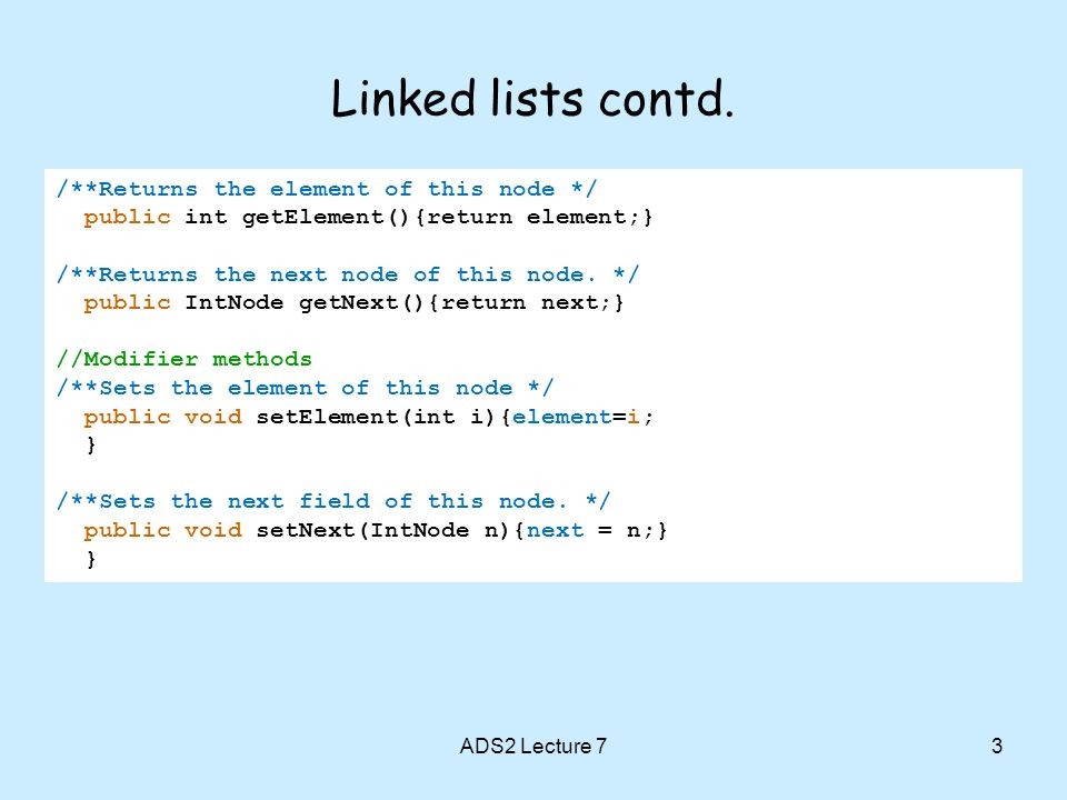 Linked lists contd. 3 /**Returns the element of this node */ public int getElement(){return element;} /**Returns the next node of this node. */ public
