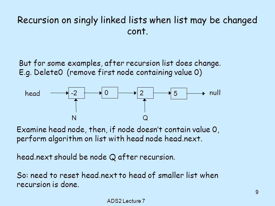 Recursion on singly linked lists when list may be changed cont. ADS2 Lecture 7 9 But for some examples, after recursion list does change. E.g. Delete0