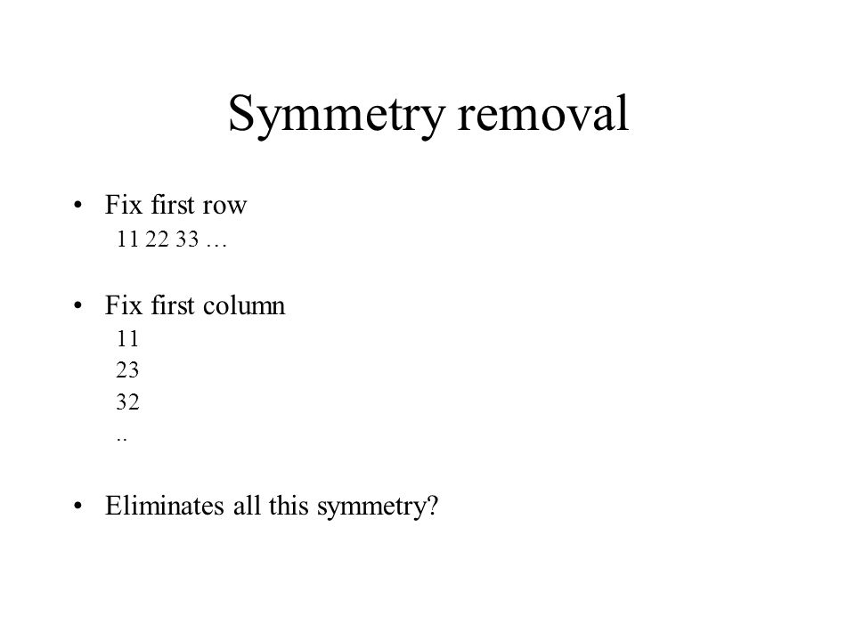 Symmetry removal Fix first row 11 22 33 … Fix first column 11 23 32.. Eliminates all this symmetry