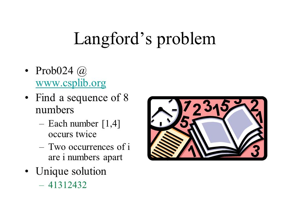 Langfords problem Prob024 @ www.csplib.org www.csplib.org Find a sequence of 8 numbers –Each number [1,4] occurs twice –Two occurrences of i are i numbers apart Unique solution –41312432