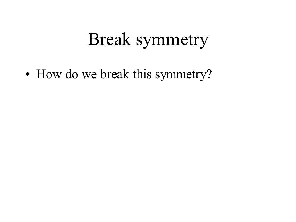 Break symmetry How do we break this symmetry