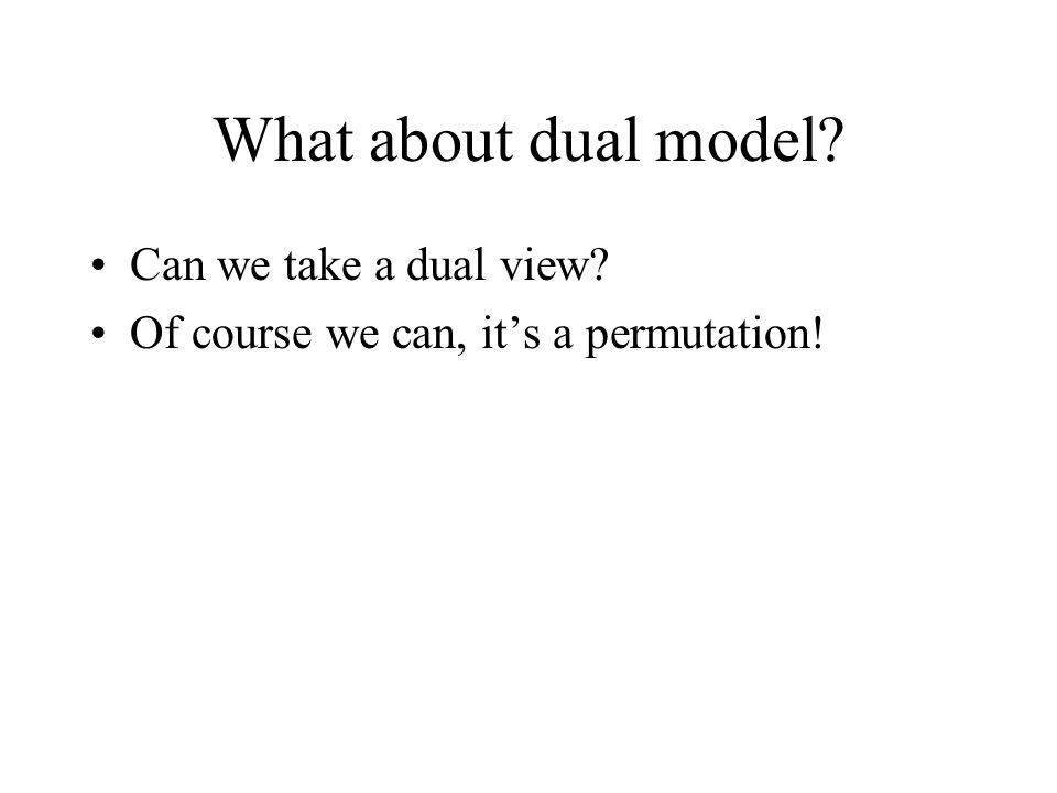 What about dual model Can we take a dual view Of course we can, its a permutation!