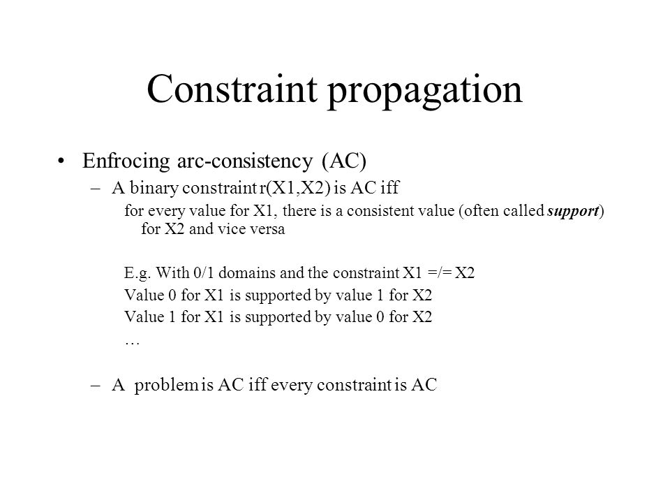 Constraint propagation Enfrocing arc-consistency (AC) –A binary constraint r(X1,X2) is AC iff for every value for X1, there is a consistent value (often called support) for X2 and vice versa E.g.