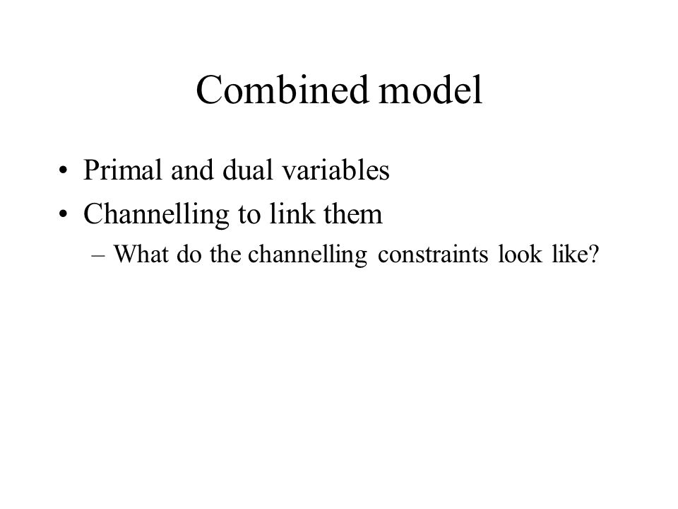 Combined model Primal and dual variables Channelling to link them –What do the channelling constraints look like