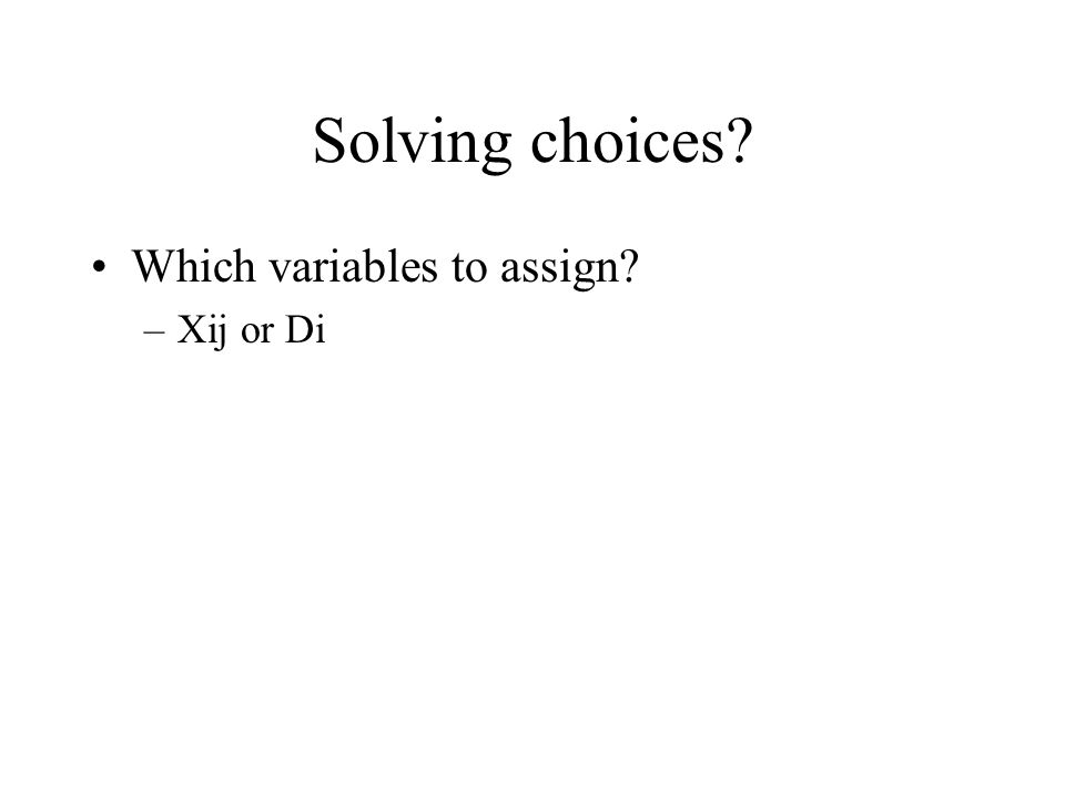 Solving choices Which variables to assign –Xij or Di