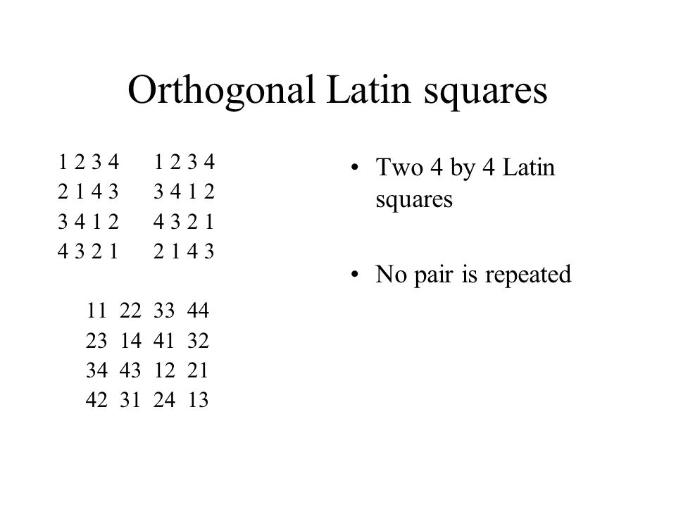 Orthogonal Latin squares 1 2 3 4 2 1 4 3 3 4 1 2 3 4 1 2 4 3 2 1 4 3 2 1 2 1 4 3 11 22 33 44 23 14 41 32 34 43 12 21 42 31 24 13 Two 4 by 4 Latin squares No pair is repeated