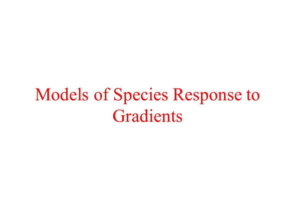 Models of Species Response There are (at least) two models:- Linear - species increase or decrease along the environmental gradient Unimodal - species rise to a peak somewhere along the environmental gradient and then fall again