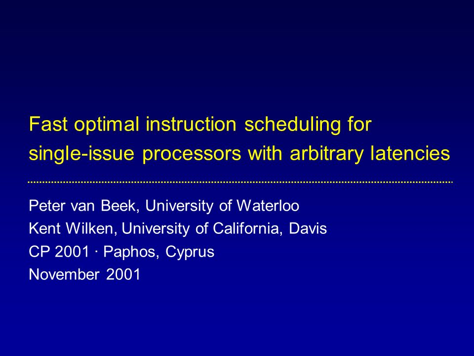 Fast optimal instruction scheduling for single-issue processors with arbitrary latencies Peter van Beek, University of Waterloo Kent Wilken, University of California, Davis CP 2001 · Paphos, Cyprus November 2001