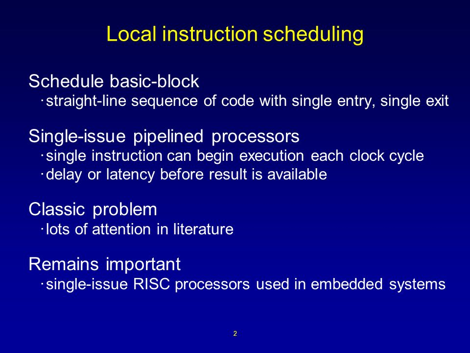 2 Local instruction scheduling Schedule basic-block ·straight-line sequence of code with single entry, single exit Single-issue pipelined processors ·single instruction can begin execution each clock cycle ·delay or latency before result is available Classic problem ·lots of attention in literature Remains important ·single-issue RISC processors used in embedded systems