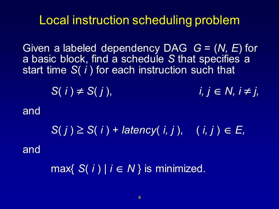 6 Local instruction scheduling problem Given a labeled dependency DAG G = (N, E) for a basic block, find a schedule S that specifies a start time S( i ) for each instruction such that S( i ) S( j ), i, j N, i j, and S( j ) S( i ) + latency( i, j ), ( i, j ) E, and max{ S( i ) | i N } is minimized.