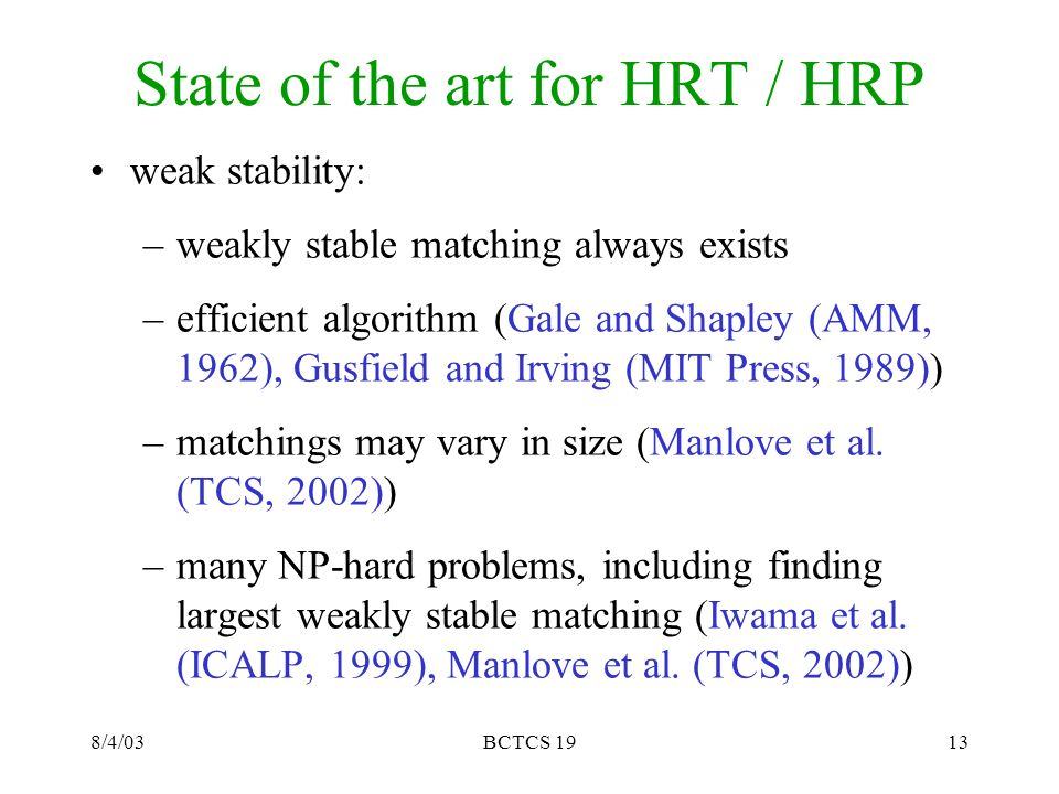 8/4/03BCTCS 1913 State of the art for HRT / HRP weak stability: –weakly stable matching always exists –efficient algorithm (Gale and Shapley (AMM, 1962), Gusfield and Irving (MIT Press, 1989)) –matchings may vary in size (Manlove et al.