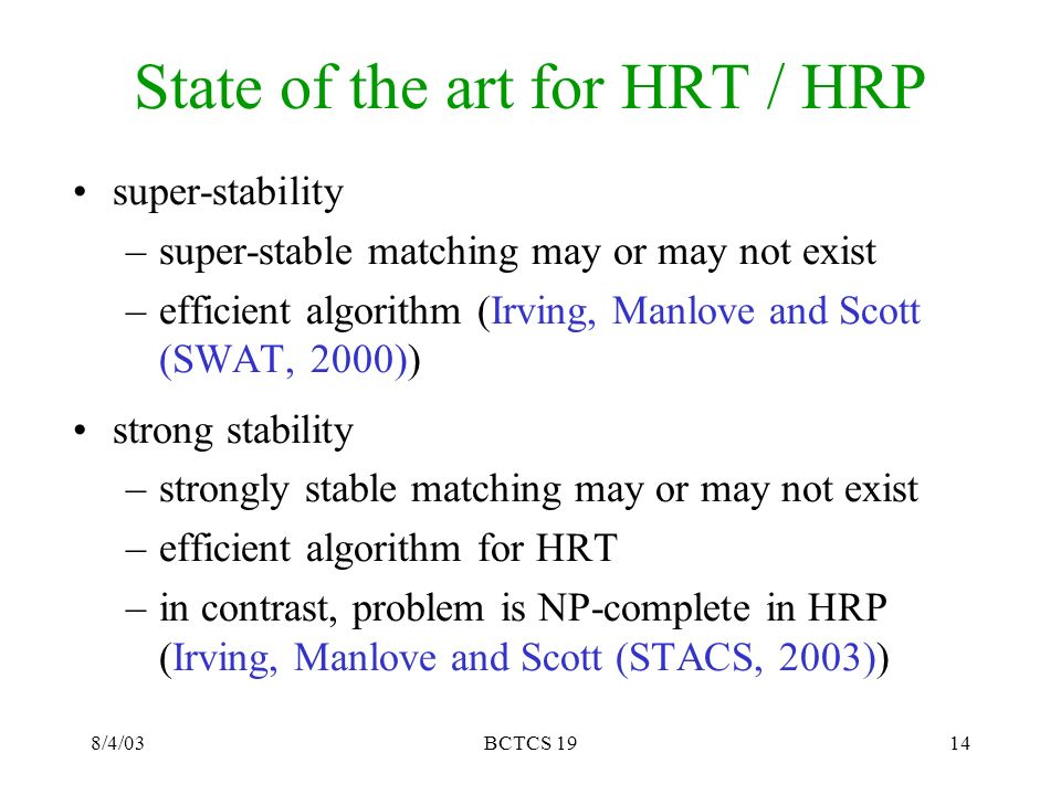 8/4/03BCTCS 1914 State of the art for HRT / HRP super-stability –super-stable matching may or may not exist –efficient algorithm (Irving, Manlove and Scott (SWAT, 2000)) strong stability –strongly stable matching may or may not exist –efficient algorithm for HRT –in contrast, problem is NP-complete in HRP (Irving, Manlove and Scott (STACS, 2003))