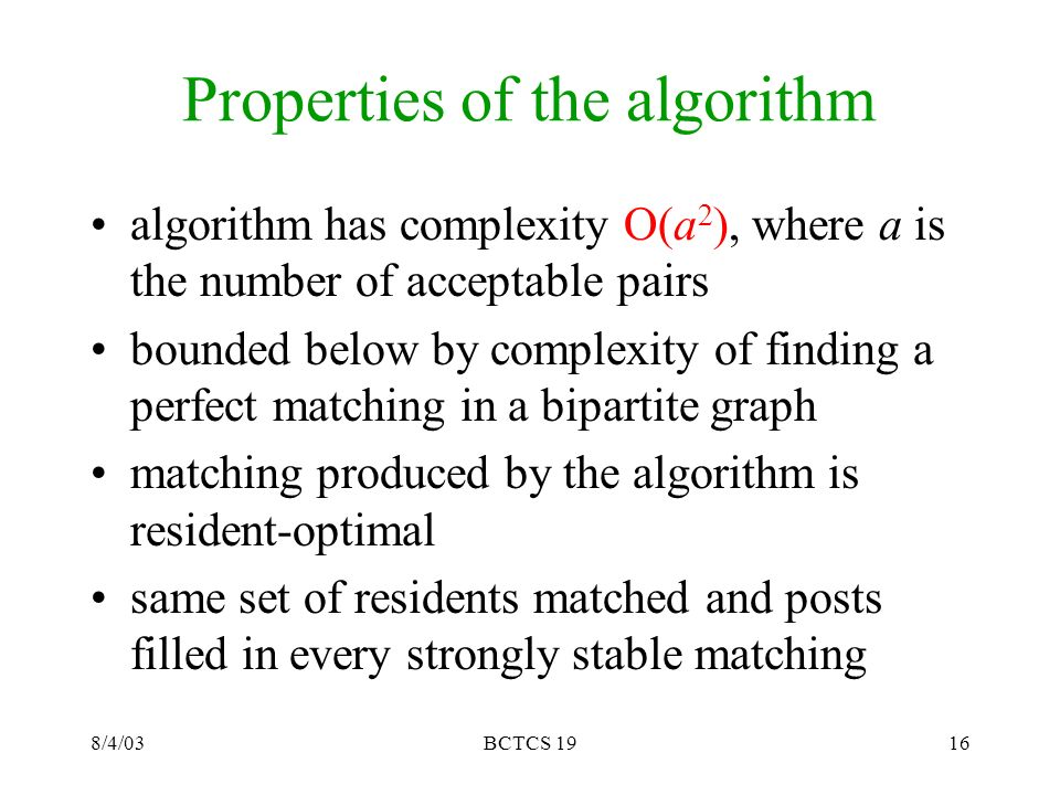8/4/03BCTCS 1916 Properties of the algorithm algorithm has complexity O(a 2 ), where a is the number of acceptable pairs bounded below by complexity of finding a perfect matching in a bipartite graph matching produced by the algorithm is resident-optimal same set of residents matched and posts filled in every strongly stable matching