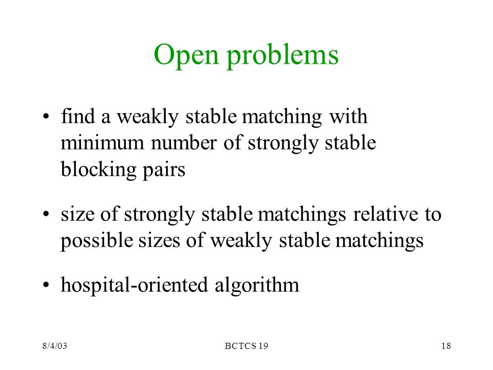 8/4/03BCTCS 1918 Open problems find a weakly stable matching with minimum number of strongly stable blocking pairs size of strongly stable matchings relative to possible sizes of weakly stable matchings hospital-oriented algorithm