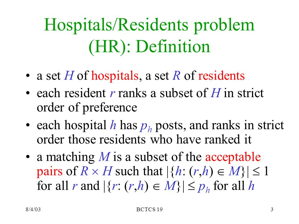 8/4/03BCTCS 193 Hospitals/Residents problem (HR): Definition a set H of hospitals, a set R of residents each resident r ranks a subset of H in strict order of preference each hospital h has p h posts, and ranks in strict order those residents who have ranked it a matching M is a subset of the acceptable pairs of R H such that |{h: (r,h) M}| 1 for all r and |{r: (r,h) M}| p h for all h