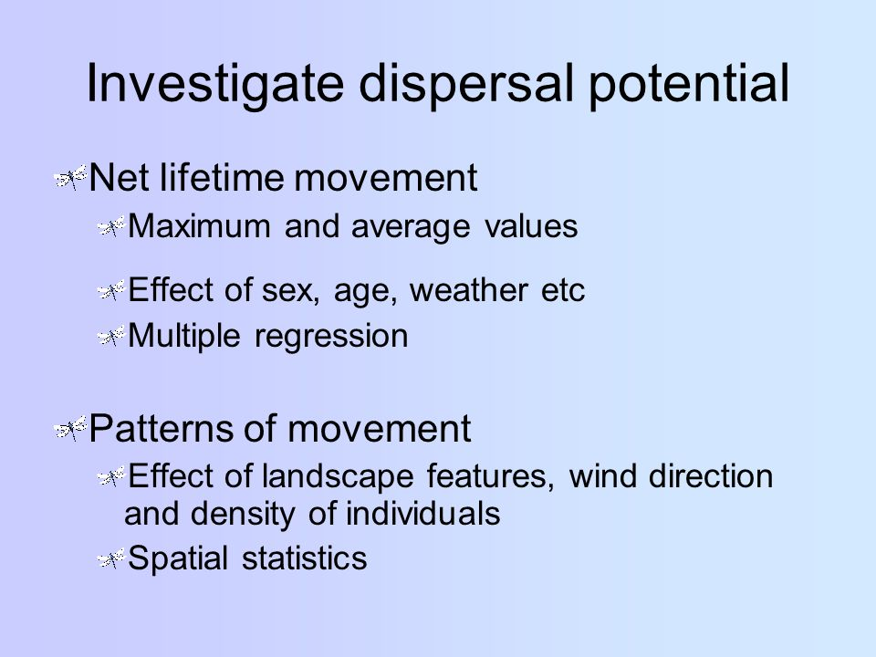Investigate dispersal potential Net lifetime movement Maximum and average values Effect of sex, age, weather etc Multiple regression Patterns of movement Effect of landscape features, wind direction and density of individuals Spatial statistics