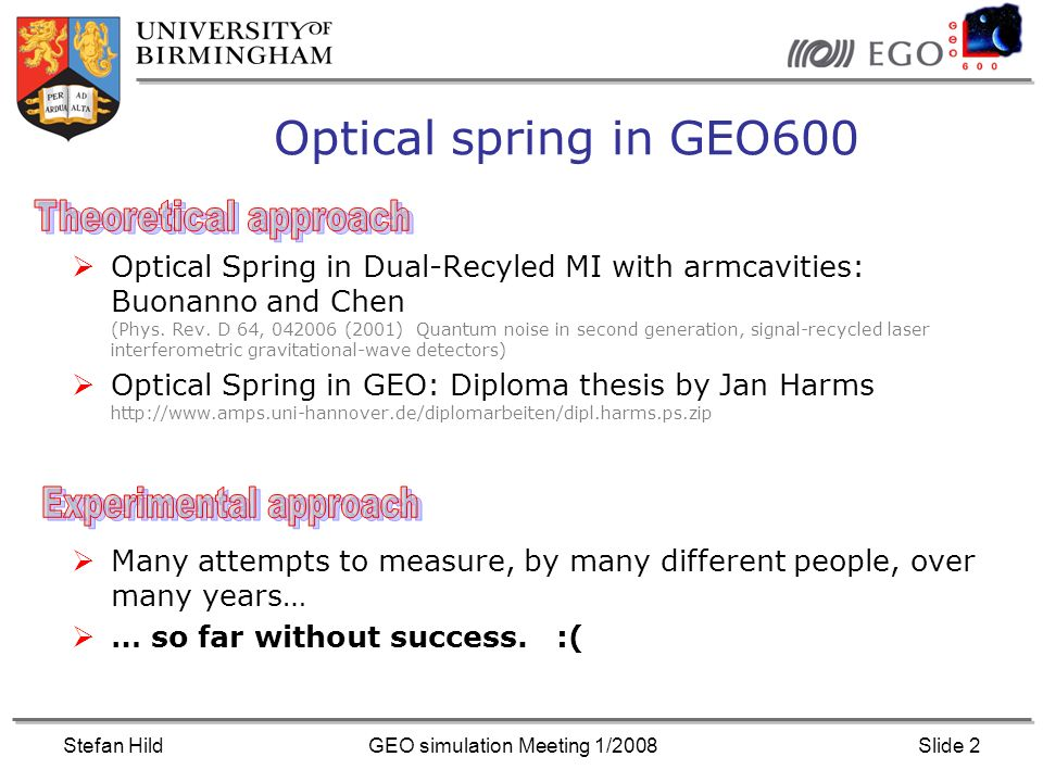 Stefan HildGEO simulation Meeting 1/2008Slide 2 Optical spring in GEO600 Optical Spring in Dual-Recyled MI with armcavities: Buonanno and Chen (Phys.