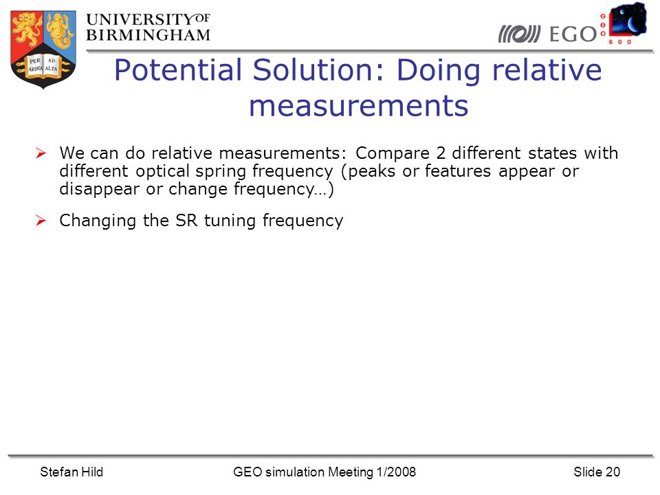 Stefan HildGEO simulation Meeting 1/2008Slide 20 Potential Solution: Doing relative measurements We can do relative measurements: Compare 2 different states with different optical spring frequency (peaks or features appear or disappear or change frequency…) Changing the SR tuning frequency