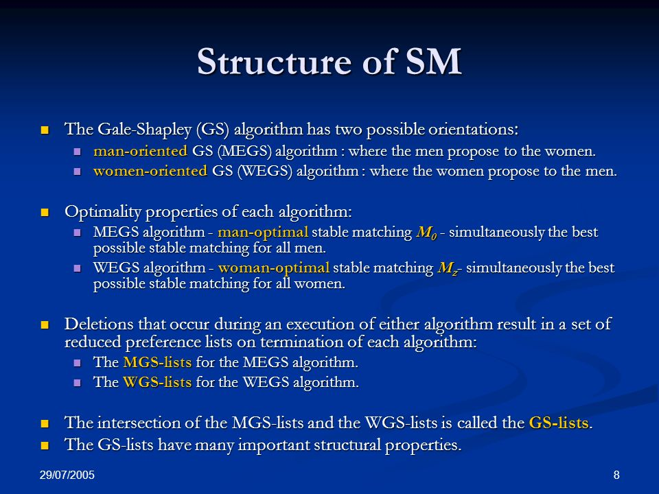 29/07/ Structure of SM The Gale-Shapley (GS) algorithm has two possible orientations : The Gale-Shapley (GS) algorithm has two possible orientations : man-oriented GS (MEGS) algorithm : where the men propose to the women.