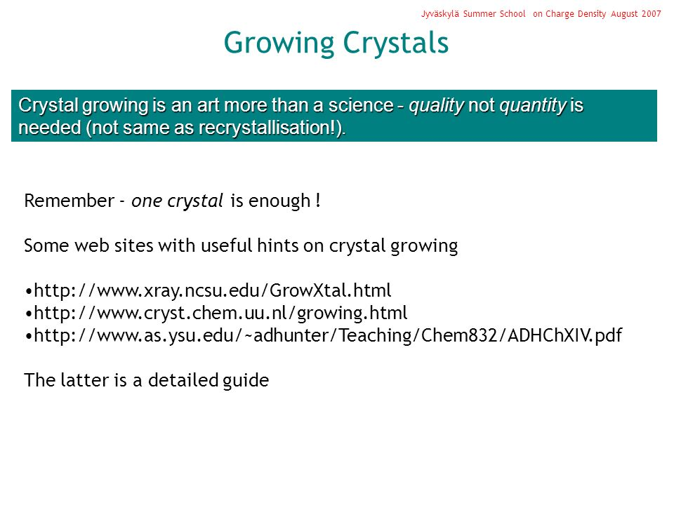 Growing Crystals Jyväskylä Summer School on Charge Density August 2007 Crystal growing is an art more than a science - quality not quantity is needed (not same as recrystallisation!).