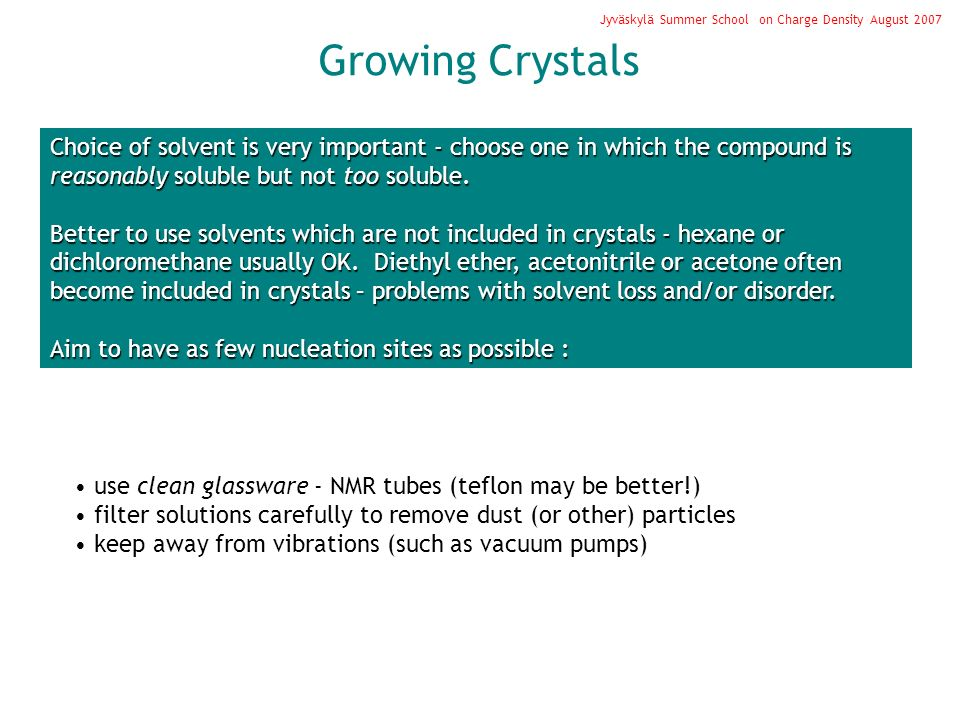 Growing Crystals Jyväskylä Summer School on Charge Density August 2007 Choice of solvent is very important - choose one in which the compound is reasonably soluble but not too soluble.
