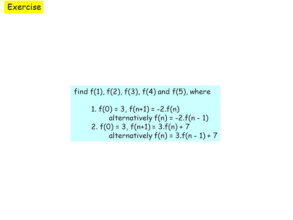 Exercise find f(1), f(2), f(3), f(4) and f(5), where 1. f(0) = 3, f(n+1) = -2.f(n) alternatively f(n) = -2.f(n - 1) 2. f(0) = 3, f(n+1) = 3.f(n) + 7 a