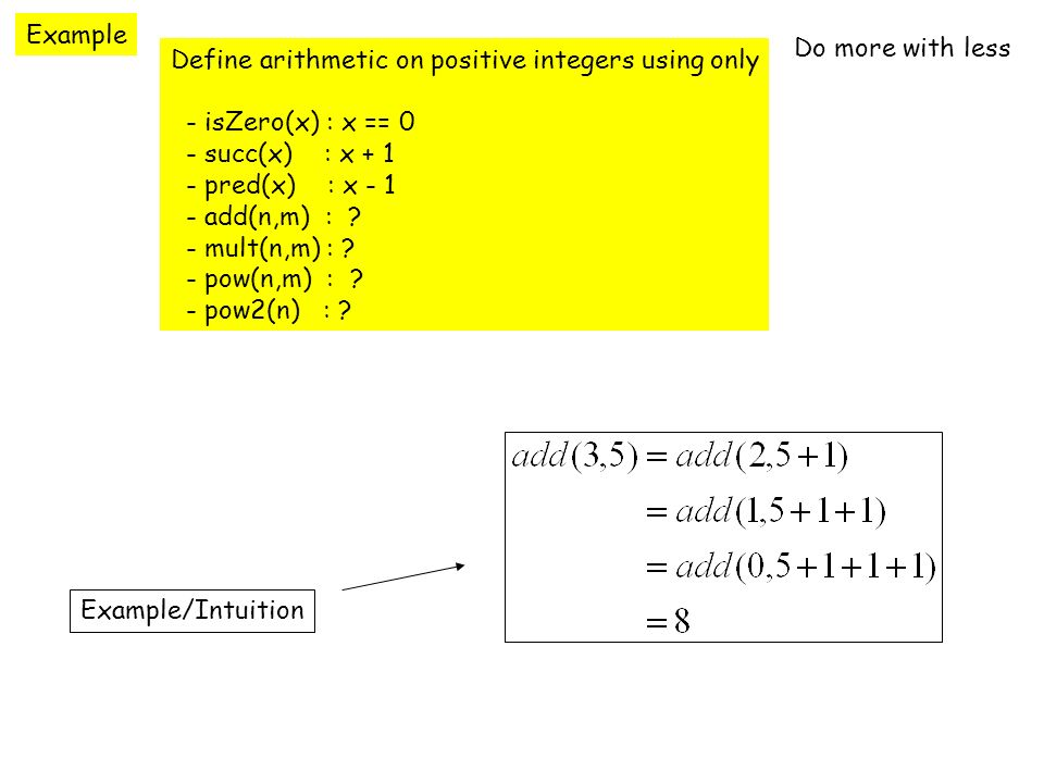 Example Define arithmetic on positive integers using only - isZero(x) : x == 0 - succ(x) : x + 1 - pred(x) : x - 1 - add(n,m) : .