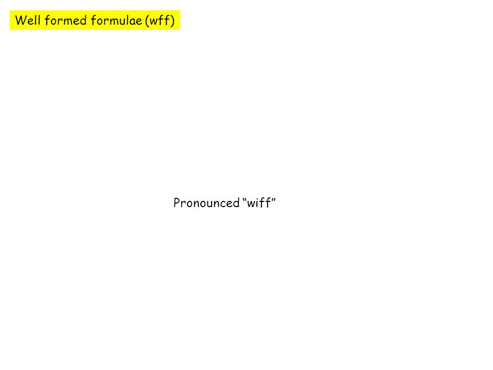 Well formed formulae (wff) Pronounced wiff