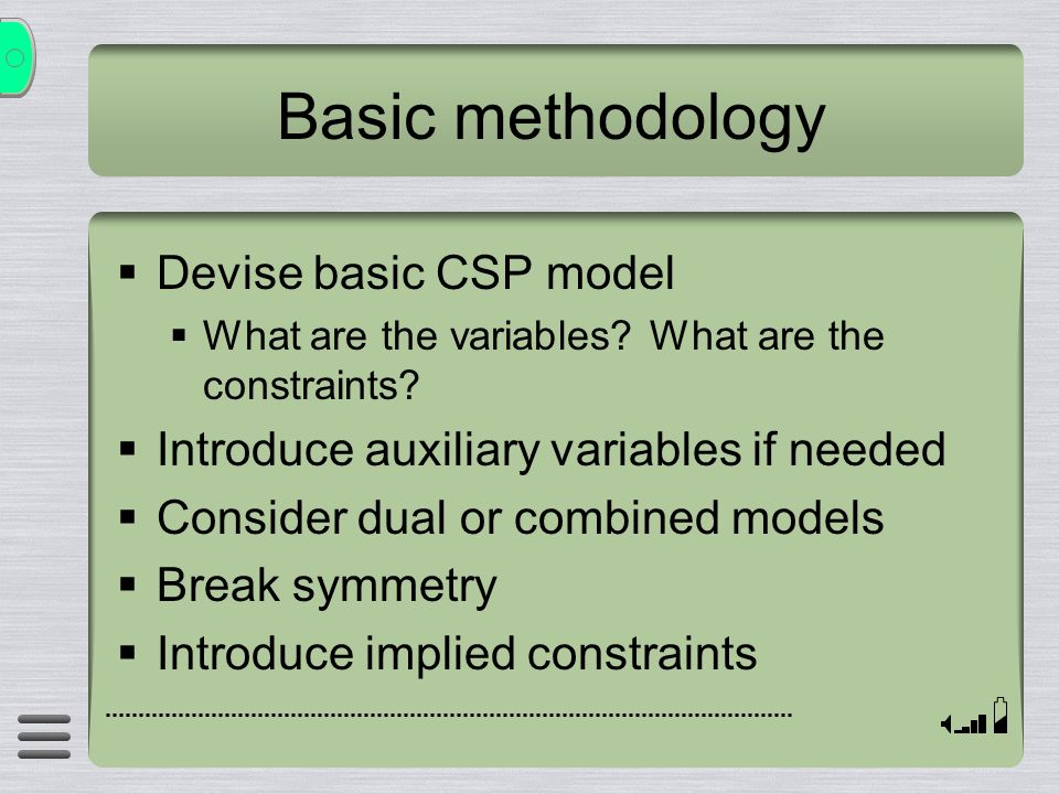 Basic methodology Devise basic CSP model What are the variables? What are the constraints? Introduce auxiliary variables if needed Consider dual or co